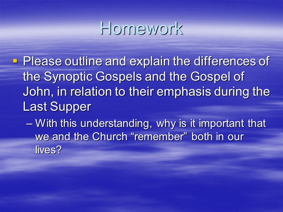 Homework  Please outline and explain the differences of the Synoptic Gospels and the Gospel of John, in relation to their emphasis during the Last Su