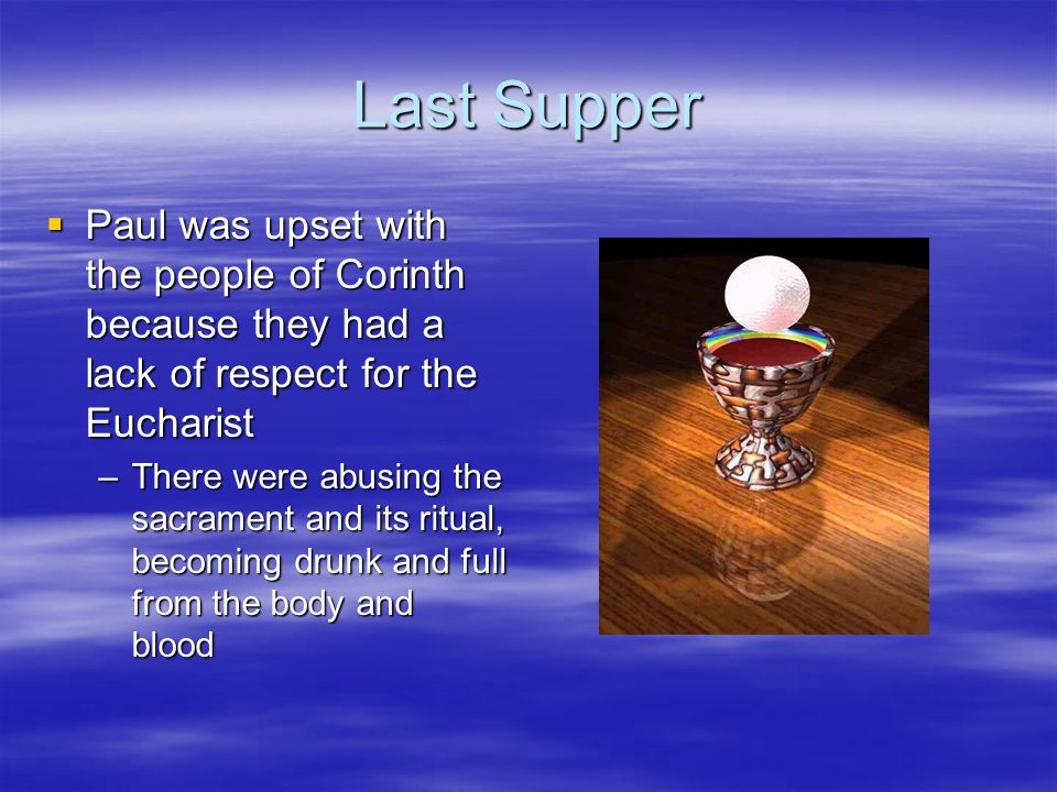 Last Supper  Paul was upset with the people of Corinth because they had a lack of respect for the Eucharist –There were abusing the sacrament and its