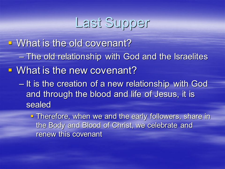 Last Supper  What is the old covenant? –The old relationship with God and the Israelites  What is the new covenant? –It is the creation of a new rel