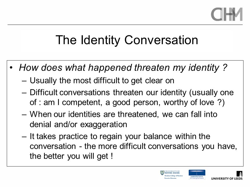 The Identity Conversation How does what happened threaten my identity ? –Usually the most difficult to get clear on –Difficult conversations threaten
