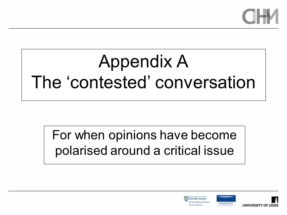 Appendix A The 'contested' conversation For when opinions have become polarised around a critical issue
