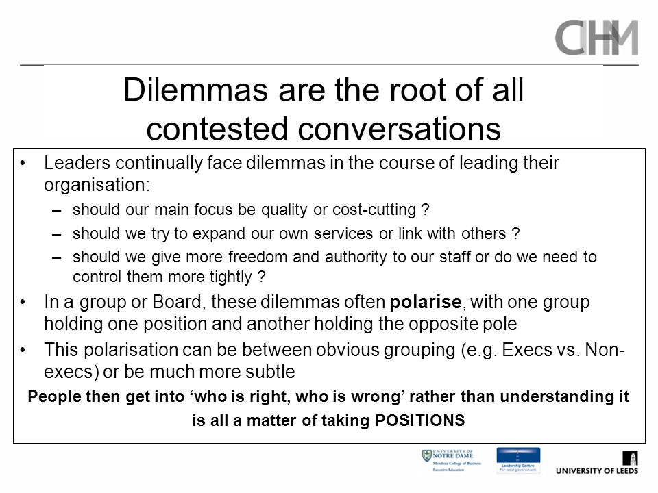 Dilemmas are the root of all contested conversations Leaders continually face dilemmas in the course of leading their organisation: –should our main f
