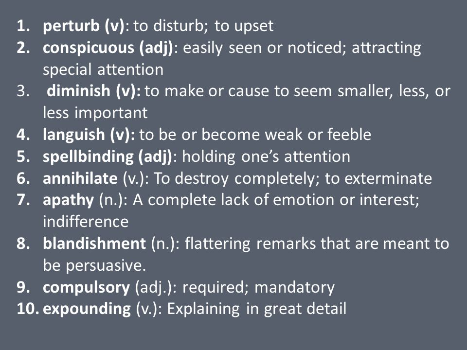 1.perturb (v): to disturb; to upset 2.conspicuous (adj): easily seen or noticed; attracting special attention 3. diminish (v): to make or cause to see