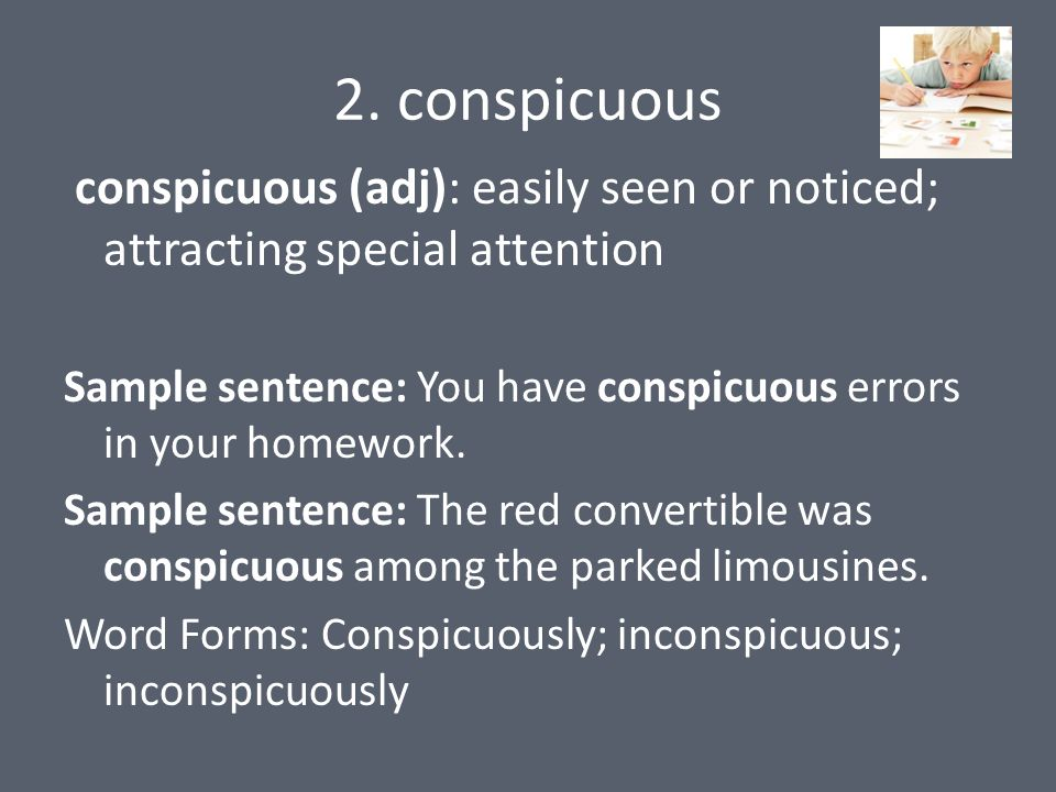 2. conspicuous conspicuous (adj): easily seen or noticed; attracting special attention Sample sentence: You have conspicuous errors in your homework.