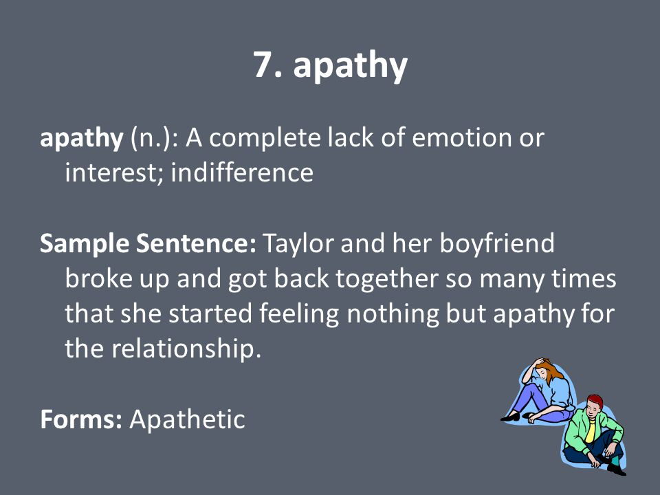7. apathy apathy (n.): A complete lack of emotion or interest; indifference Sample Sentence: Taylor and her boyfriend broke up and got back together s
