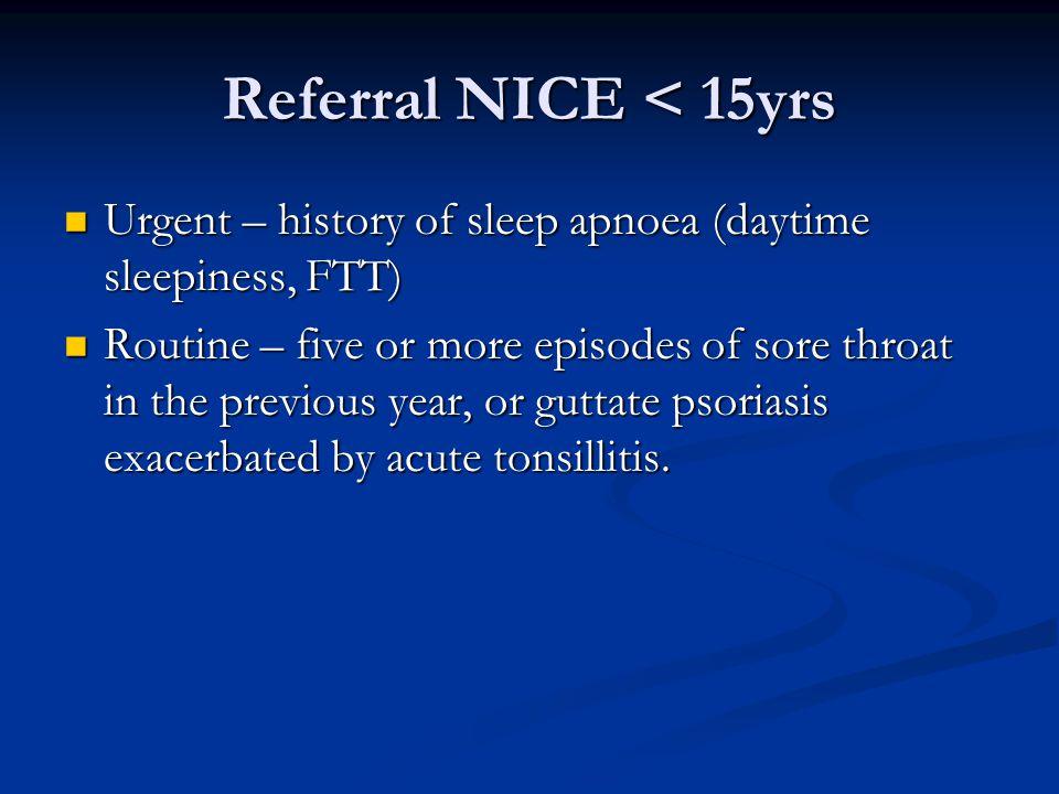Referral NICE < 15yrs Urgent – history of sleep apnoea (daytime sleepiness, FTT) Urgent – history of sleep apnoea (daytime sleepiness, FTT) Routine –