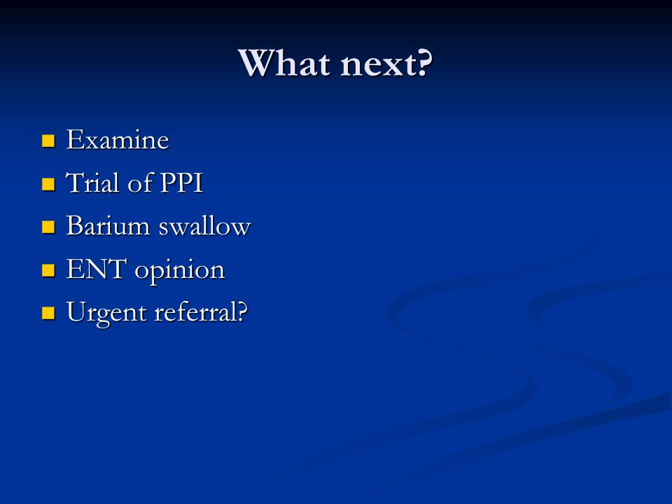 What next? Examine Examine Trial of PPI Trial of PPI Barium swallow Barium swallow ENT opinion ENT opinion Urgent referral? Urgent referral?
