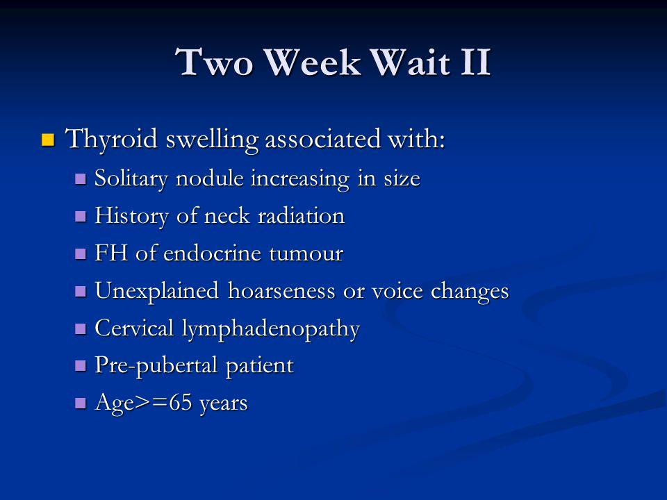 Two Week Wait II Thyroid swelling associated with: Thyroid swelling associated with: Solitary nodule increasing in size Solitary nodule increasing in