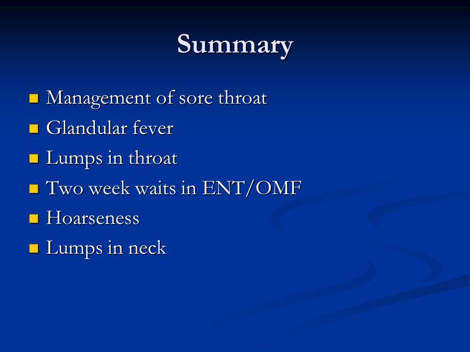 Summary Management of sore throat Management of sore throat Glandular fever Glandular fever Lumps in throat Lumps in throat Two week waits in ENT/OMF