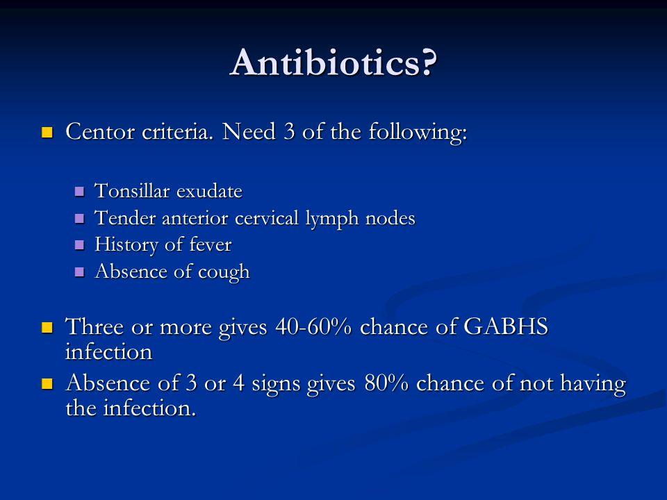 Antibiotics? Centor criteria. Need 3 of the following: Centor criteria. Need 3 of the following: Tonsillar exudate Tonsillar exudate Tender anterior c