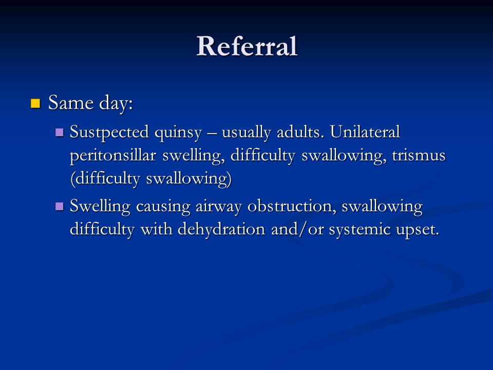 Referral Same day: Same day: Sustpected quinsy – usually adults. Unilateral peritonsillar swelling, difficulty swallowing, trismus (difficulty swallow