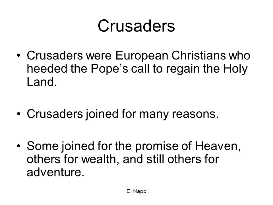 E. Napp Crusaders Crusaders were European Christians who heeded the Pope's call to regain the Holy Land. Crusaders joined for many reasons. Some joine