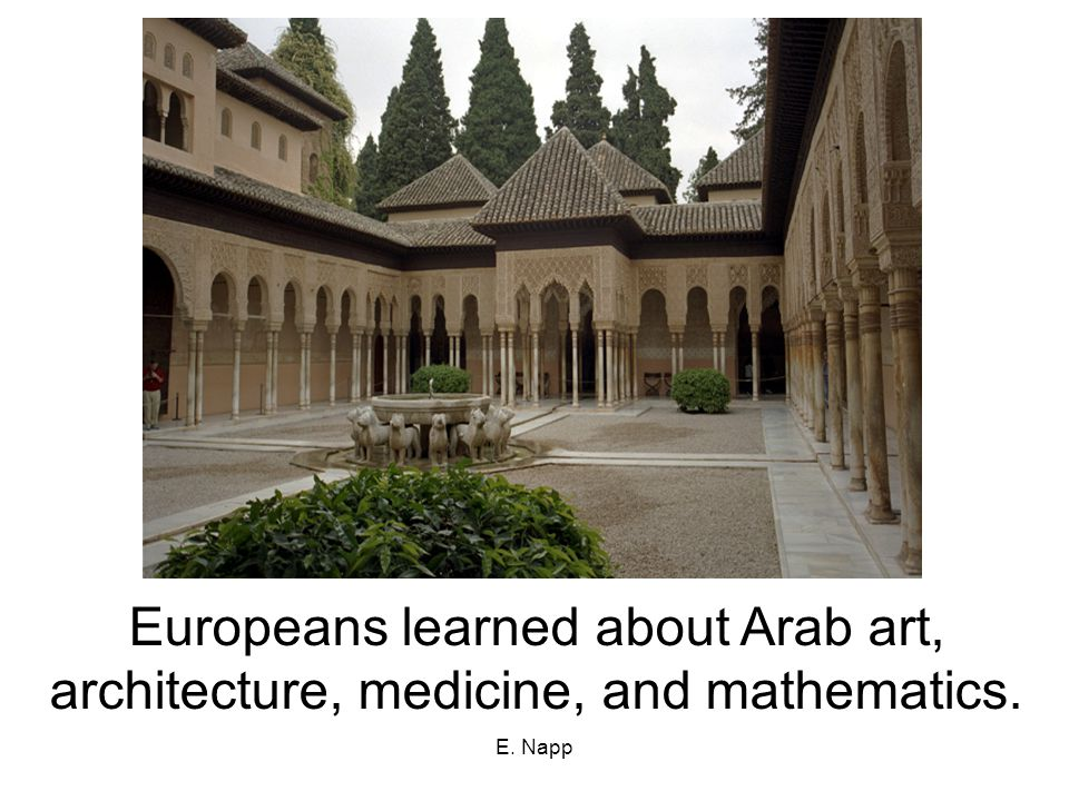 E. Napp Europeans learned about Arab art, architecture, medicine, and mathematics.