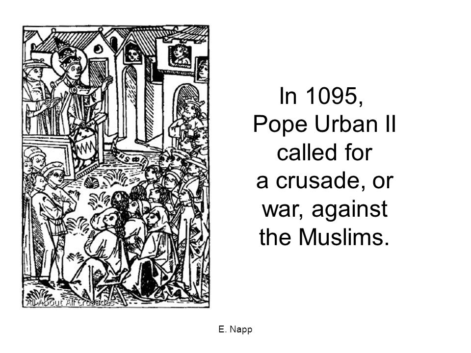 E. Napp In 1095, Pope Urban II called for a crusade, or war, against the Muslims.