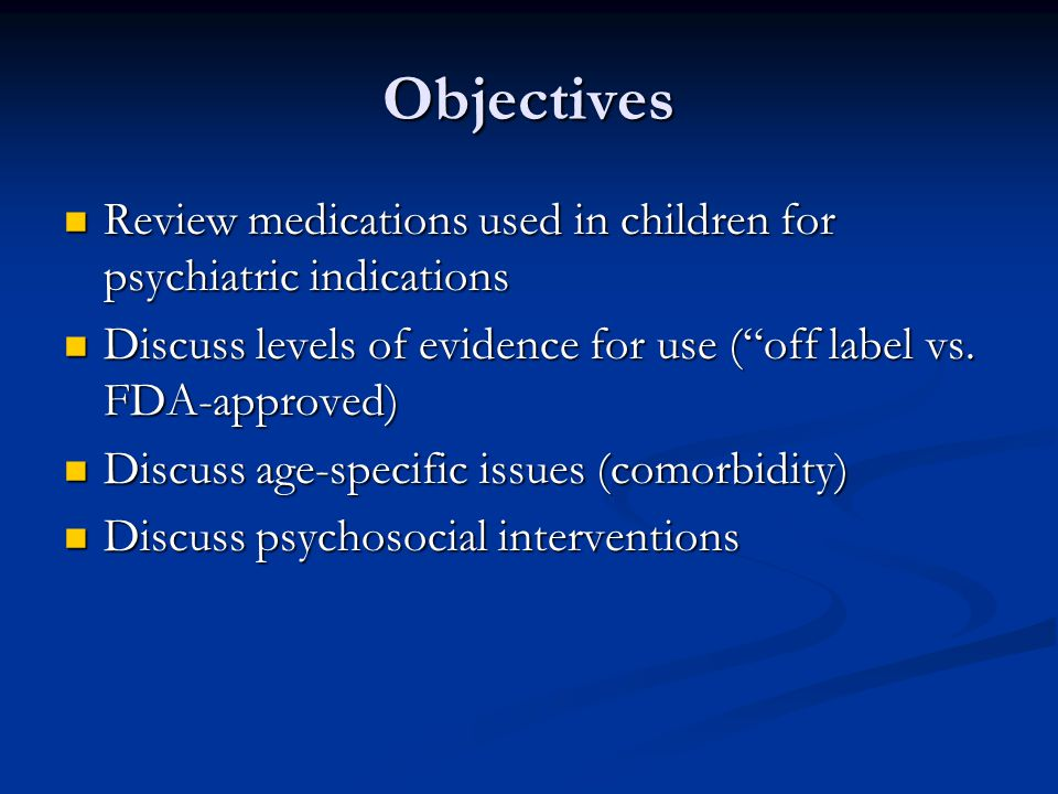 Off label use No FDA-approval for a given use No FDA-approval for a given use Very common in pediatrics Very common in pediatrics Not unique to psychiatric medications Not unique to psychiatric medications Often supported by research or other evidence Often supported by research or other evidence Often represents standard of care Often represents standard of care