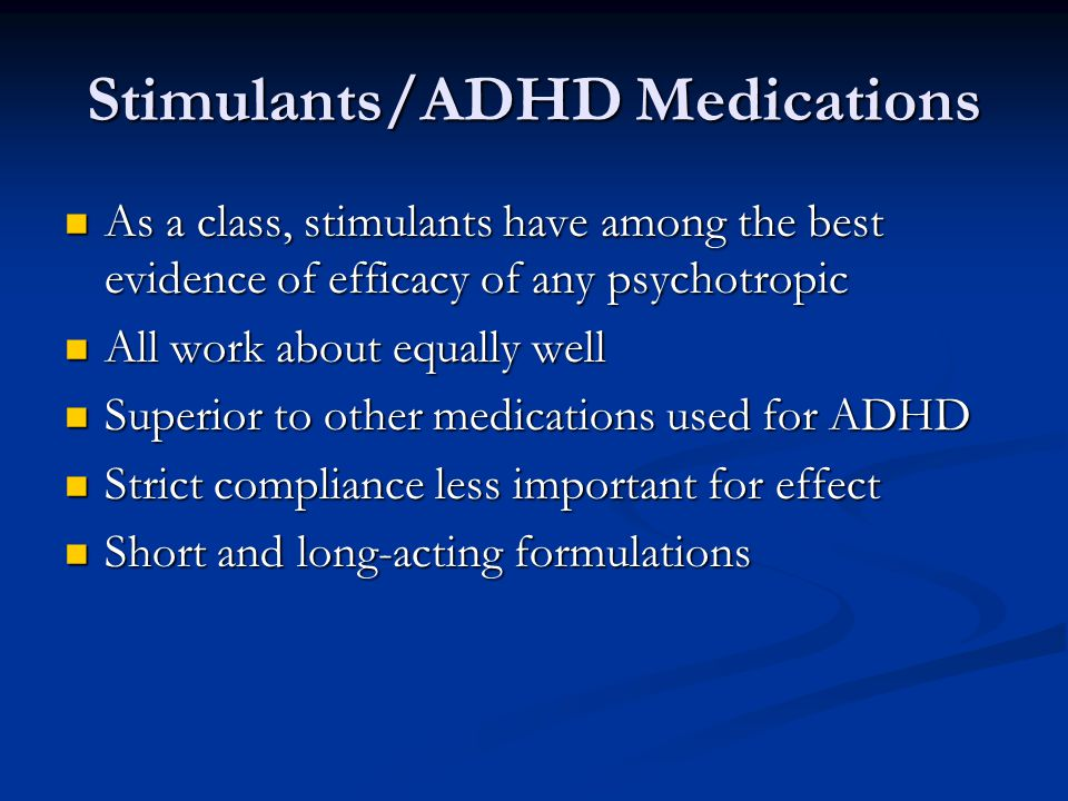 Stimulants/ADHD Medications (cont.) Side effects: weight loss, insomnia, irritability, cardiac conduction problems Side effects: weight loss, insomnia, irritability, cardiac conduction problems Methylphenidate Methylphenidate Short-acting: Ritalin, Methylin, Focalin Short-acting: Ritalin, Methylin, Focalin Long-acting: Ritalin LA and SR, Metadate ER and CD, Focalin XR, Concerta, Daytrana Patch Long-acting: Ritalin LA and SR, Metadate ER and CD, Focalin XR, Concerta, Daytrana Patch