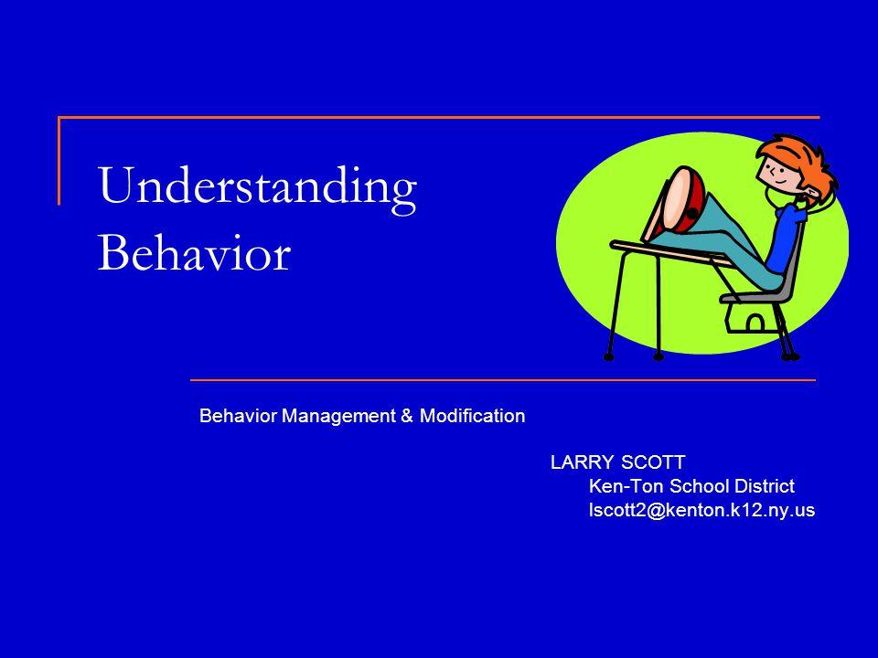 Understanding Behavior Behavior Management & Modification LARRY SCOTT Ken-Ton School District lscott2@kenton.k12.ny.us