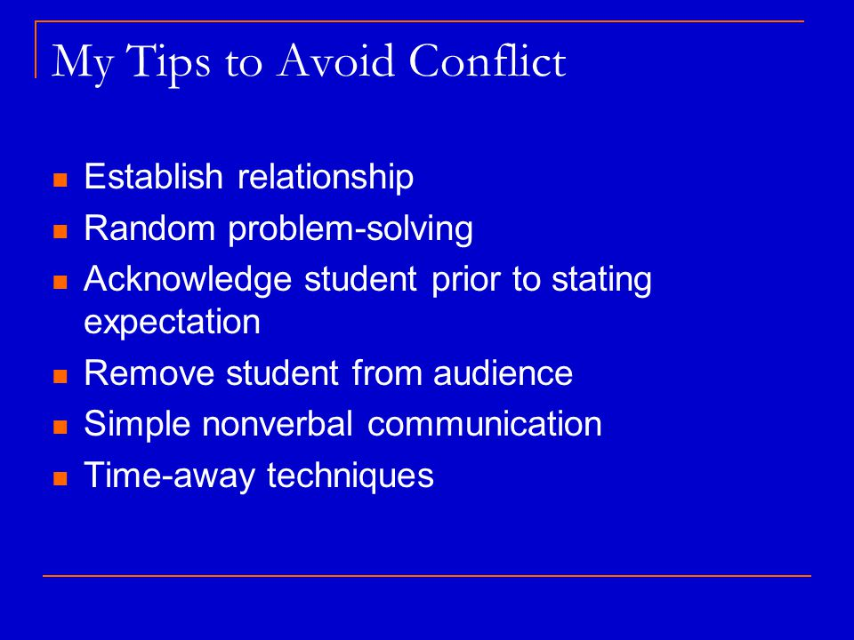 My Tips to Avoid Conflict Establish relationship Random problem-solving Acknowledge student prior to stating expectation Remove student from audience