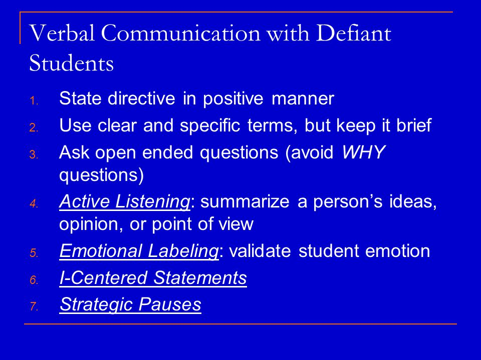Verbal Communication with Defiant Students 1. State directive in positive manner 2. Use clear and specific terms, but keep it brief 3. Ask open ended