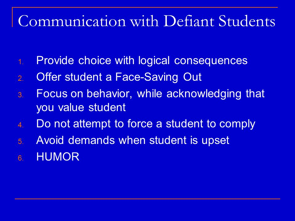 Communication with Defiant Students 1. Provide choice with logical consequences 2. Offer student a Face-Saving Out 3. Focus on behavior, while acknowl