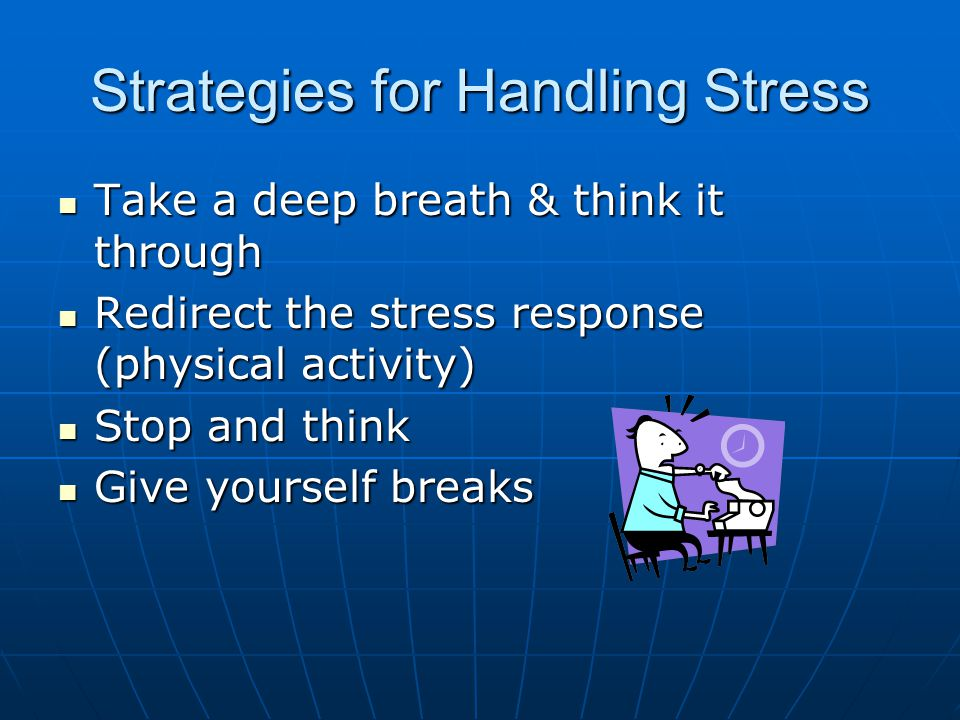 Strategies for Handling Stress Take a deep breath & think it through Take a deep breath & think it through Redirect the stress response (physical activity) Redirect the stress response (physical activity) Stop and think Stop and think Give yourself breaks Give yourself breaks