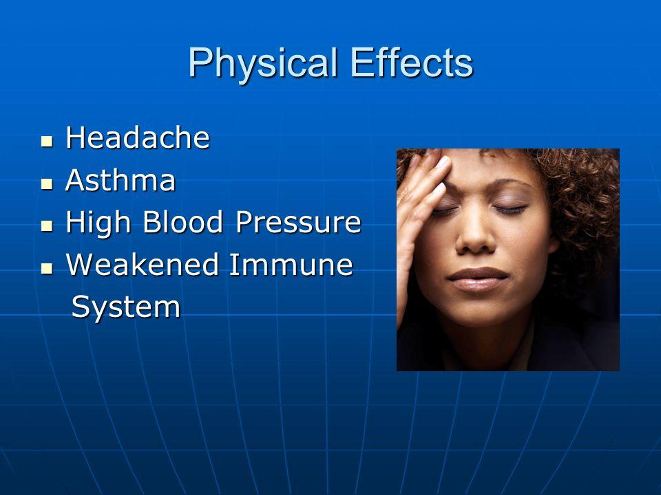 Physical Effects Headache Headache Asthma Asthma High Blood Pressure High Blood Pressure Weakened Immune Weakened Immune System System