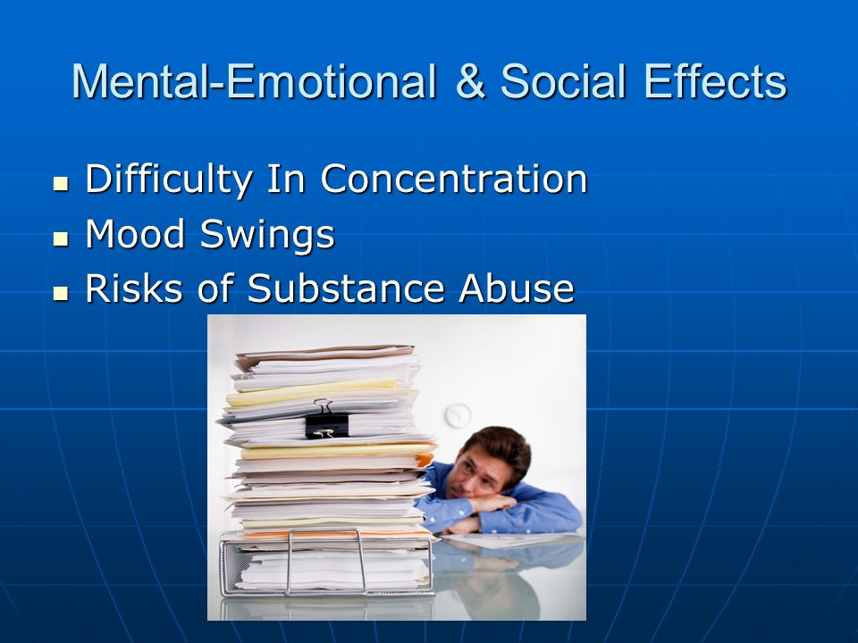 Mental-Emotional & Social Effects Difficulty In Concentration Difficulty In Concentration Mood Swings Mood Swings Risks of Substance Abuse Risks of Substance Abuse