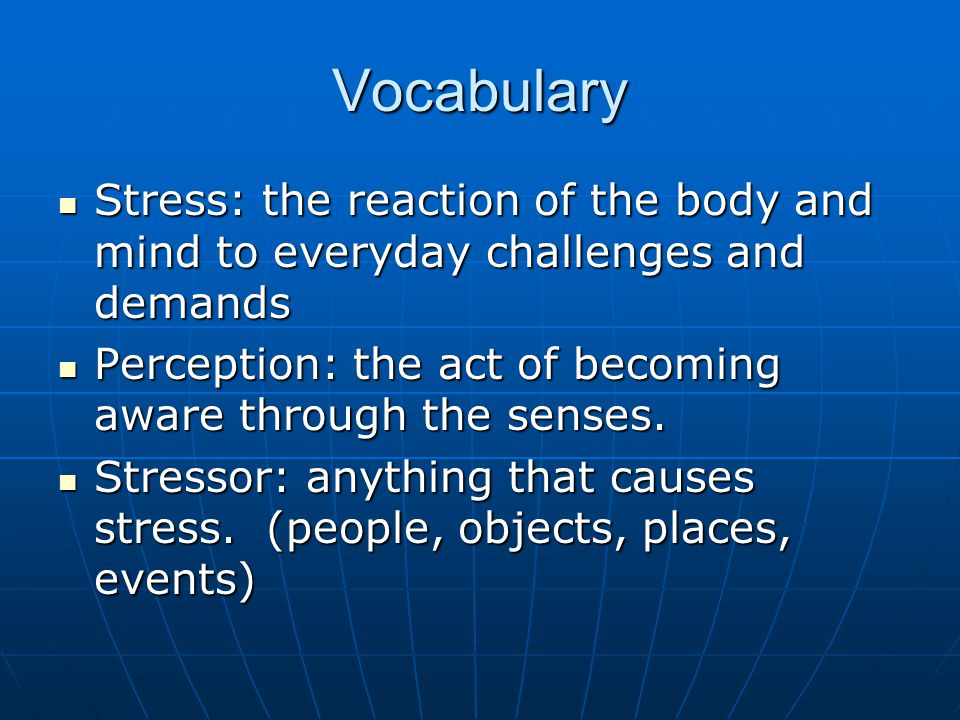 Vocabulary - continued Psychosomatic Response: physical reaction that results from stress rather than from an injury or illness.