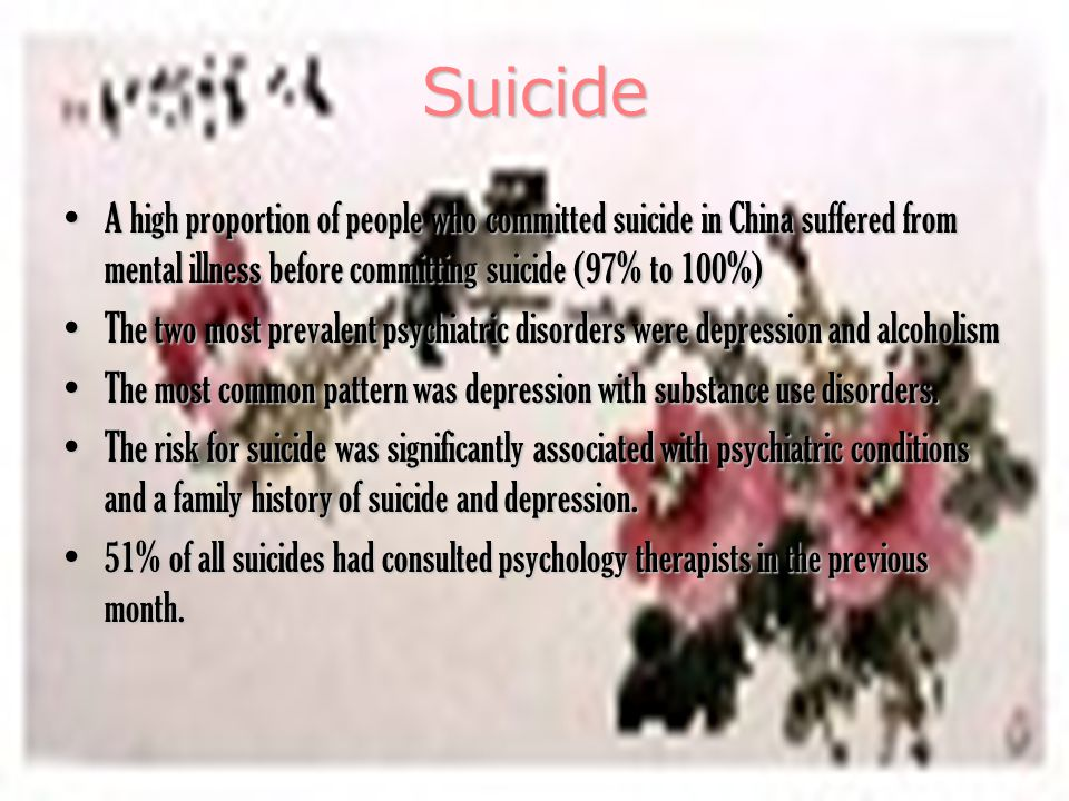 Suicide A high proportion of people who committed suicide in China suffered from mental illness before committing suicide (97% to 100%)A high proportion of people who committed suicide in China suffered from mental illness before committing suicide (97% to 100%) The two most prevalent psychiatric disorders were depression and alcoholismThe two most prevalent psychiatric disorders were depression and alcoholism The most common pattern was depression with substance use disorders.The most common pattern was depression with substance use disorders.