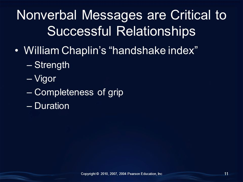 Copyright © 2010, 2007, 2004 Pearson Education, Inc Nonverbal Messages are Critical to Successful Relationships William Chaplin's handshake index –Strength –Vigor –Completeness of grip –Duration 11
