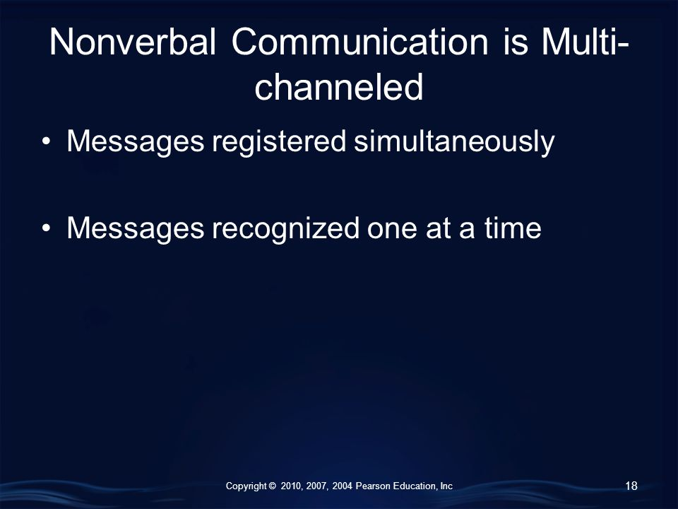 Copyright © 2010, 2007, 2004 Pearson Education, Inc Nonverbal Communication is Multi- channeled Messages registered simultaneously Messages recognized one at a time 18