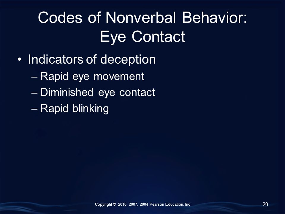 Copyright © 2010, 2007, 2004 Pearson Education, Inc Codes of Nonverbal Behavior: Eye Contact Indicators of deception –Rapid eye movement –Diminished eye contact –Rapid blinking 28