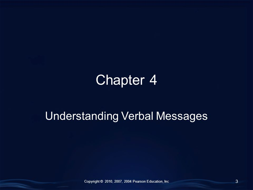 Copyright © 2010, 2007, 2004 Pearson Education, Inc Chapter 4 Understanding Verbal Messages 3