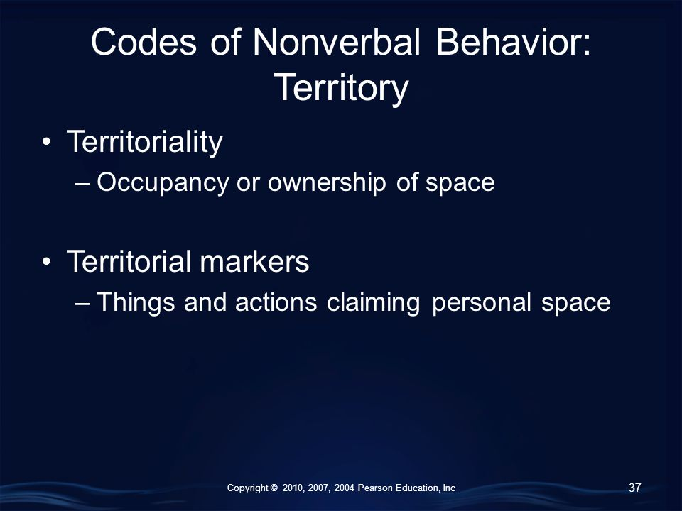Copyright © 2010, 2007, 2004 Pearson Education, Inc Codes of Nonverbal Behavior: Territory Territoriality –Occupancy or ownership of space Territorial markers –Things and actions claiming personal space 37