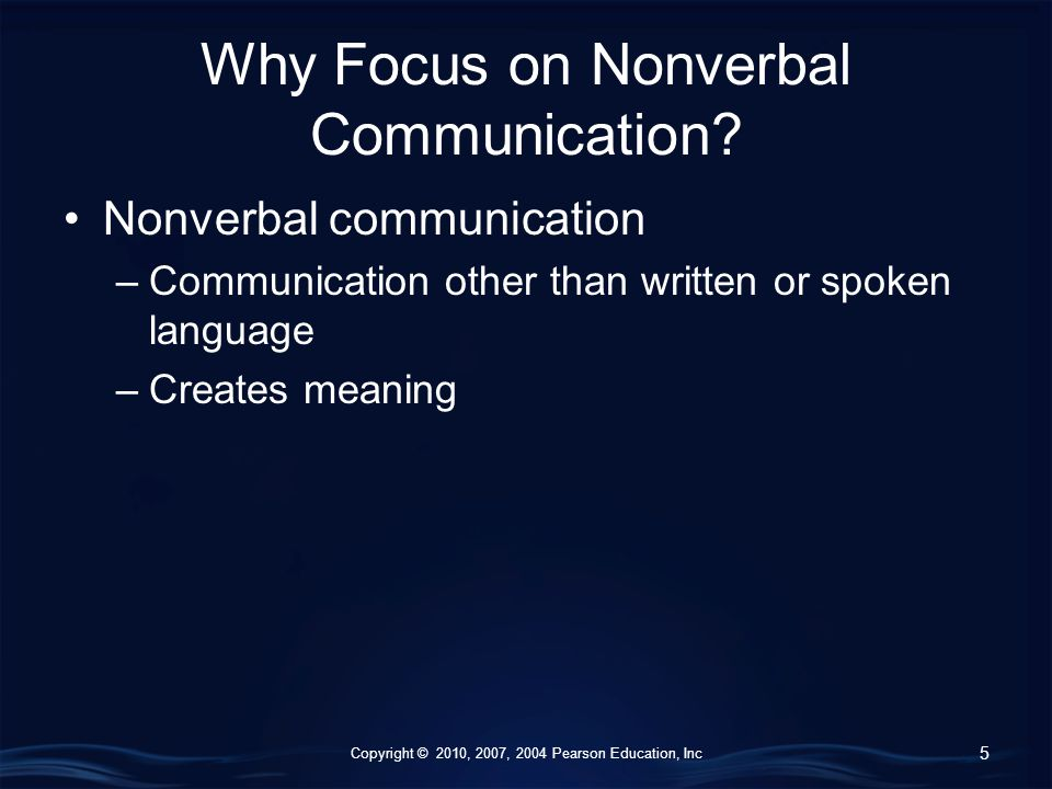 Copyright © 2010, 2007, 2004 Pearson Education, Inc Why Focus on Nonverbal Communication.
