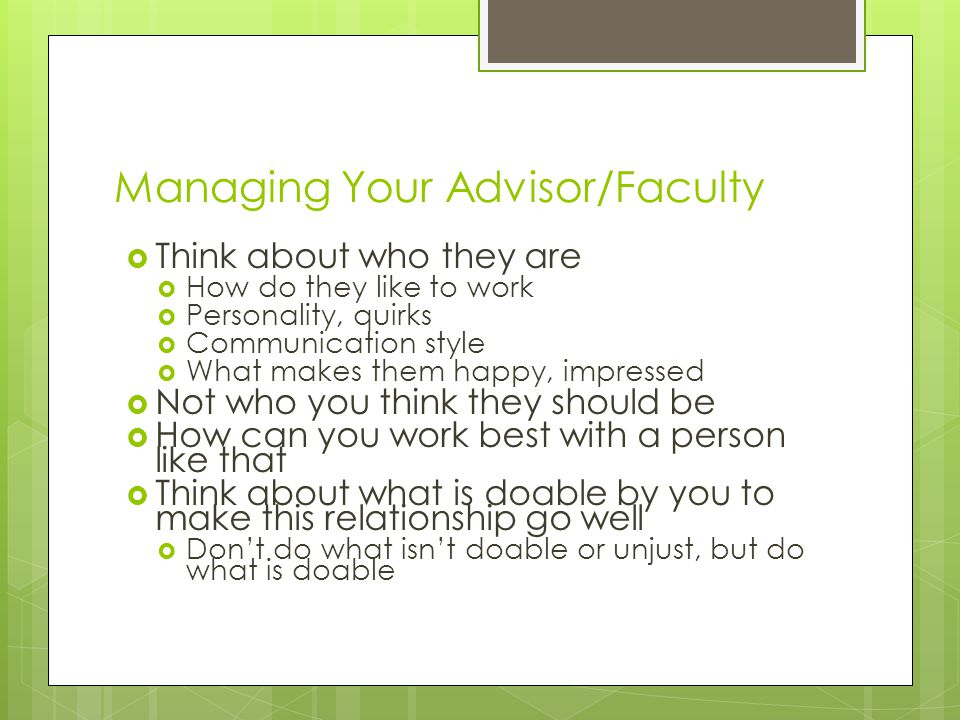 Managing Your Advisor/Faculty  Think about who they are  How do they like to work  Personality, quirks  Communication style  What makes them happy, impressed  Not who you think they should be  How can you work best with a person like that  Think about what is doable by you to make this relationship go well  Don't do what isn't doable or unjust, but do what is doable