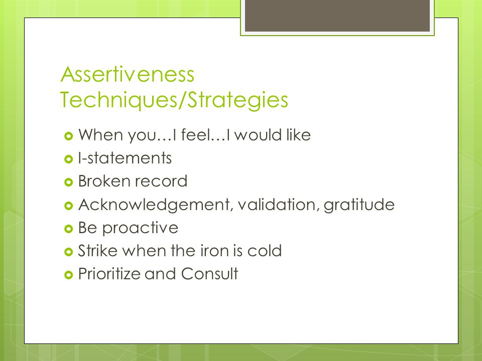 Assertiveness Techniques/Strategies  When you…I feel…I would like  I-statements  Broken record  Acknowledgement, validation, gratitude  Be proactive  Strike when the iron is cold  Prioritize and Consult