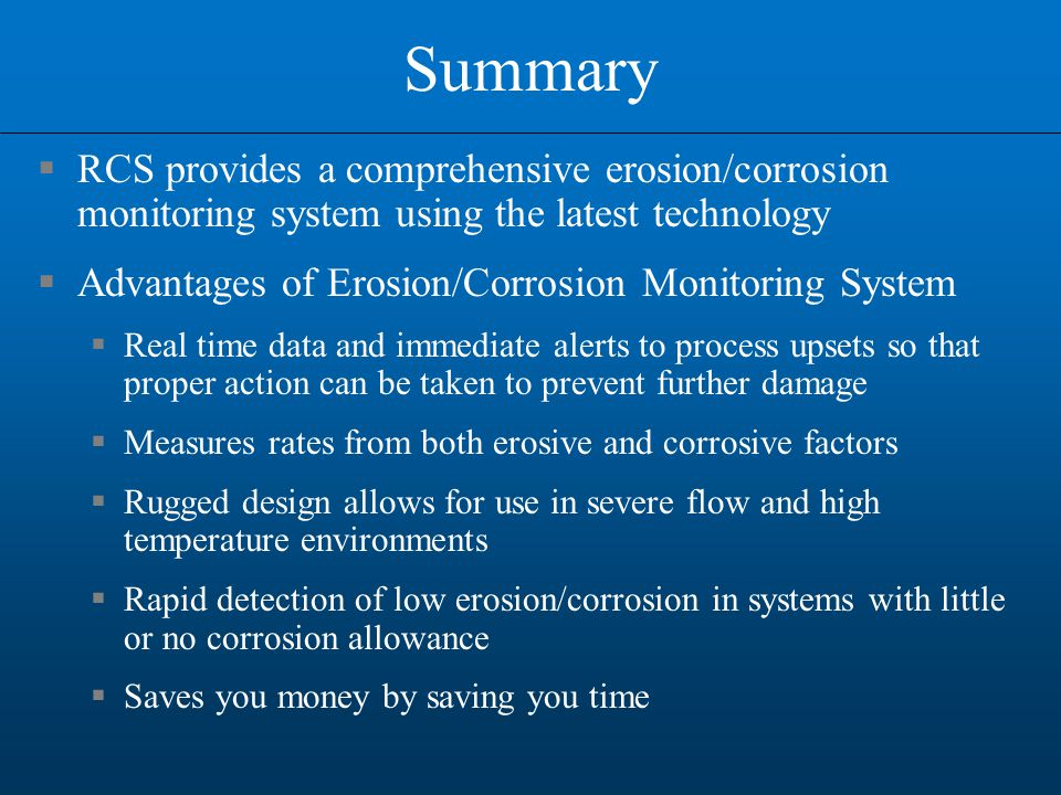 Summary  RCS provides a comprehensive erosion/corrosion monitoring system using the latest technology  Advantages of Erosion/Corrosion Monitoring System  Real time data and immediate alerts to process upsets so that proper action can be taken to prevent further damage  Measures rates from both erosive and corrosive factors  Rugged design allows for use in severe flow and high temperature environments  Rapid detection of low erosion/corrosion in systems with little or no corrosion allowance  Saves you money by saving you time