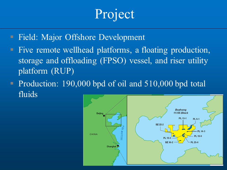 Project  Field: Major Offshore Development  Five remote wellhead platforms, a floating production, storage and offloading (FPSO) vessel, and riser utility platform (RUP)  Production: 190,000 bpd of oil and 510,000 bpd total fluids