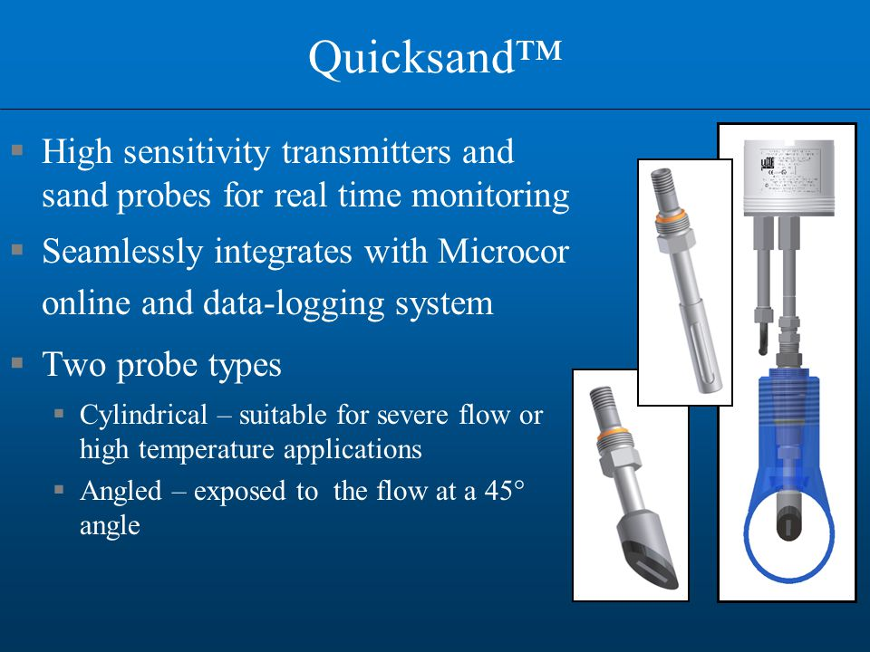 Quicksand™  High sensitivity transmitters and sand probes for real time monitoring  Seamlessly integrates with Microcor online and data-logging system  Two probe types  Cylindrical – suitable for severe flow or high temperature applications  Angled – exposed to the flow at a 45° angle