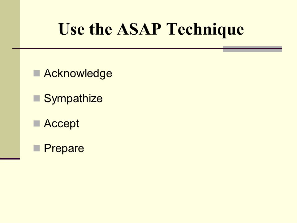 Use the ASAP Technique Acknowledge Sympathize Accept Prepare