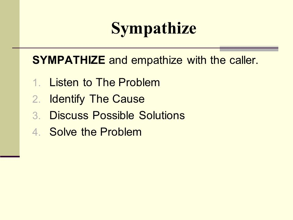 Sympathize SYMPATHIZE and empathize with the caller.