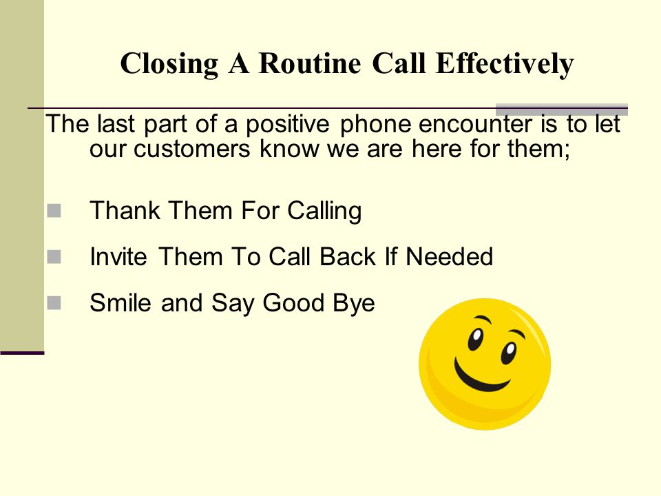 Closing A Routine Call Effectively The last part of a positive phone encounter is to let our customers know we are here for them; Thank Them For Calling Invite Them To Call Back If Needed Smile and Say Good Bye