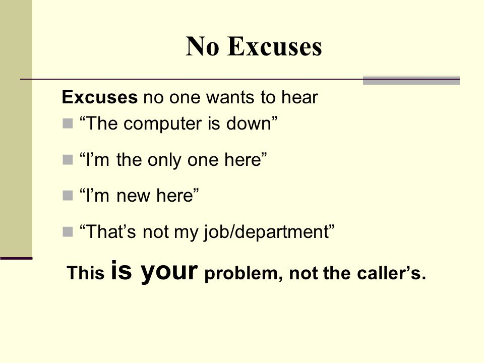 No Excuses Excuses no one wants to hear The computer is down I'm the only one here I'm new here That's not my job/department This is your problem, not the caller's.