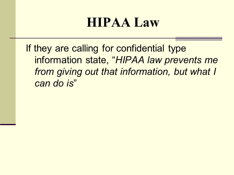 HIPAA Law If they are calling for confidential type information state, HIPAA law prevents me from giving out that information, but what I can do is