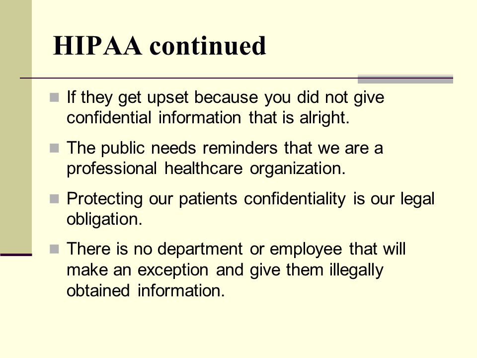 HIPAA continued If they get upset because you did not give confidential information that is alright.