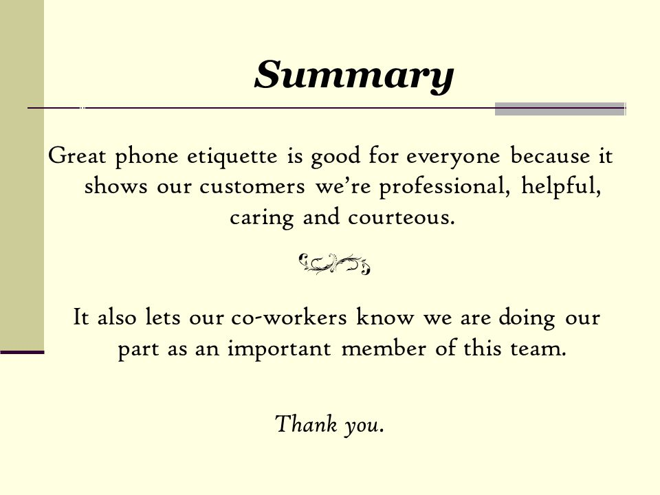 Summary Great phone etiquette is good for everyone because it shows our customers we're professional, helpful, caring and courteous.