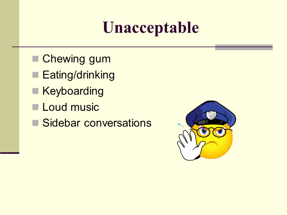 Unacceptable Chewing gum Eating/drinking Keyboarding Loud music Sidebar conversations