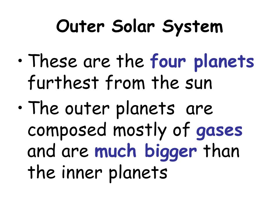 Outer Solar System These are the four planets furthest from the sun The outer planets are composed mostly of gases and are much bigger than the inner
