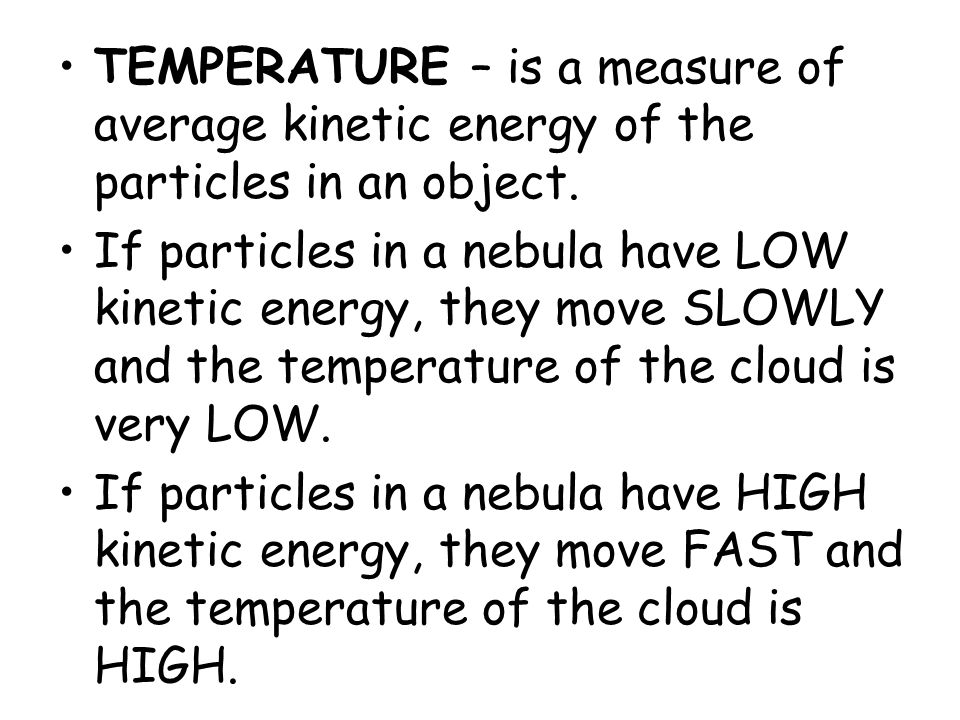 TEMPERATURE – is a measure of average kinetic energy of the particles in an object. If particles in a nebula have LOW kinetic energy, they move SLOWLY